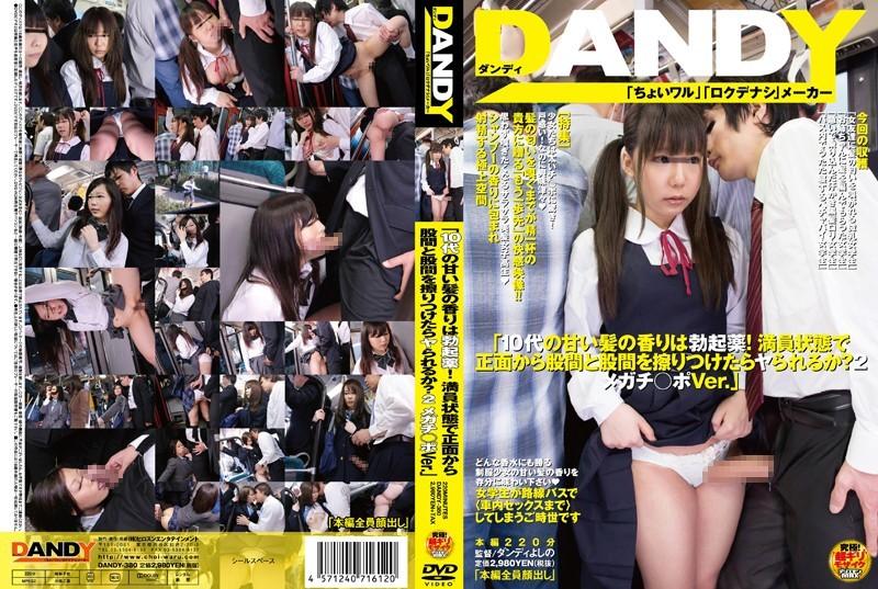 DANDY-380 「10代の甘い髪の香りは勃起薬!満員状態で正面から股間と股間を擦りつけたらヤられるか?2 メガチ○ポVer.」